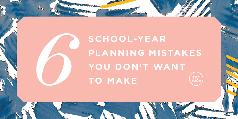6 School-Year Planning Mistakes You Don't Want To Make
