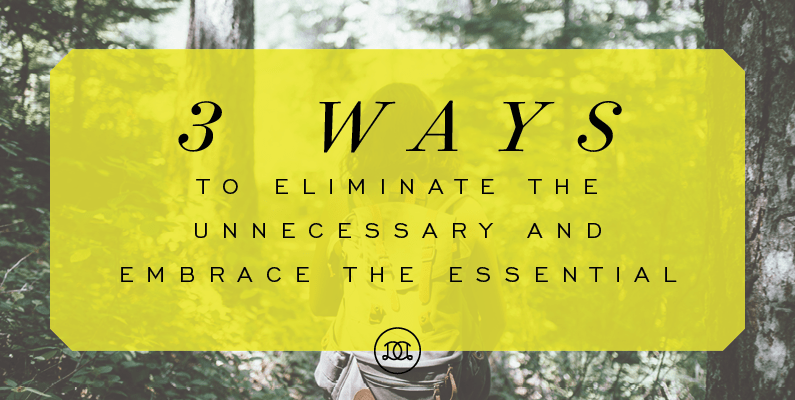 3 Ways to Eliminate the Unnecessary and Embrace the Essential