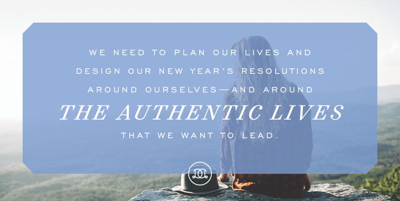 We need to plan our lives and design our New Year's resolutions around ourselves – and around the authentic lives that we want to lead. | Day Designer