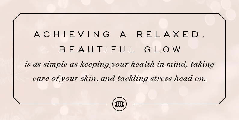 Achieving a relaxed, beautiful glow is as simple as keeping your health in mind, taking care of your skin, and tackling stress head on. | Day Designer
