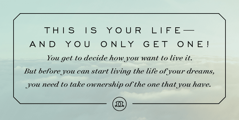 This is your life—and you only get one! You get to decide how you want to live it. But before you can start living the life of your dreams, you need to take ownership of the one that you have. | Day Designer