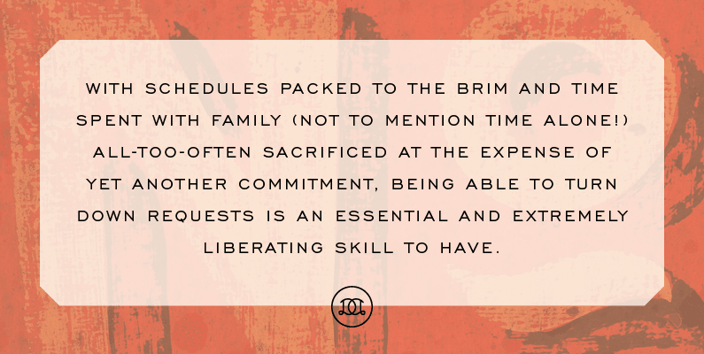 With schedules packed to the brim and time spent with family (not to mention time alone!) all-too-often sacrificed at the expense of yet another commitment, being able to turn down requests is an essential and extremely liberating skill to have. | Day Designer