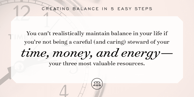 Creating Balance in 5 Easy Steps | You can't realistically maintain balance in your life if you're not being a careful (and caring!) steward of your time, money, and energy – your three most valuable resources.