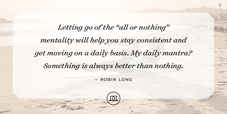 "Letting go of the ""all or nothing"" mentality will help you stay consistent and get moving on a daily basis. My daily mantra? Something is always better than nothing. - Robin Long"