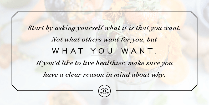 Start by asking yourself what it is that you want. Not what others want for you—but what you want. If you'd like to live healthier, make sure you have a clear reason in mind about why. | Day Designer