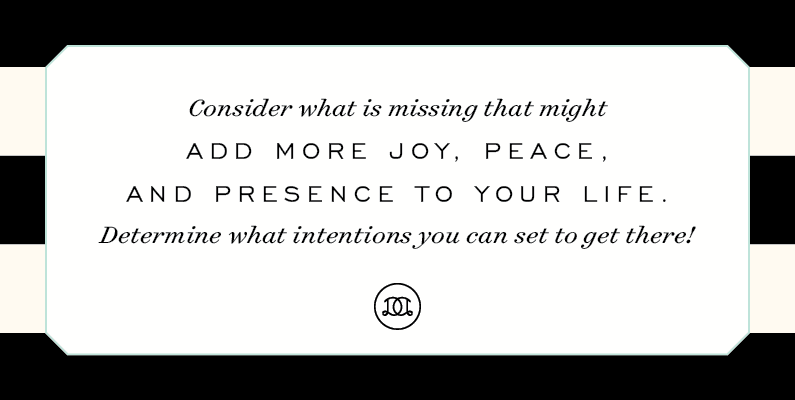 Consider what is missing that might add more joy, peace, and presence to your life. Determine what intentions you can set to get there! | Day Designer