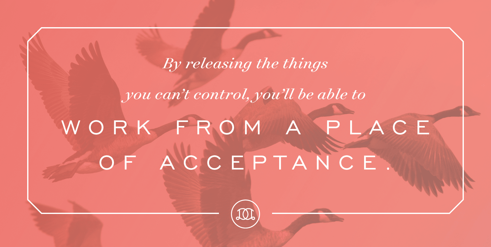 By releasing the things you can't control, you'll be able to work from a place of acceptance. | Day Designer