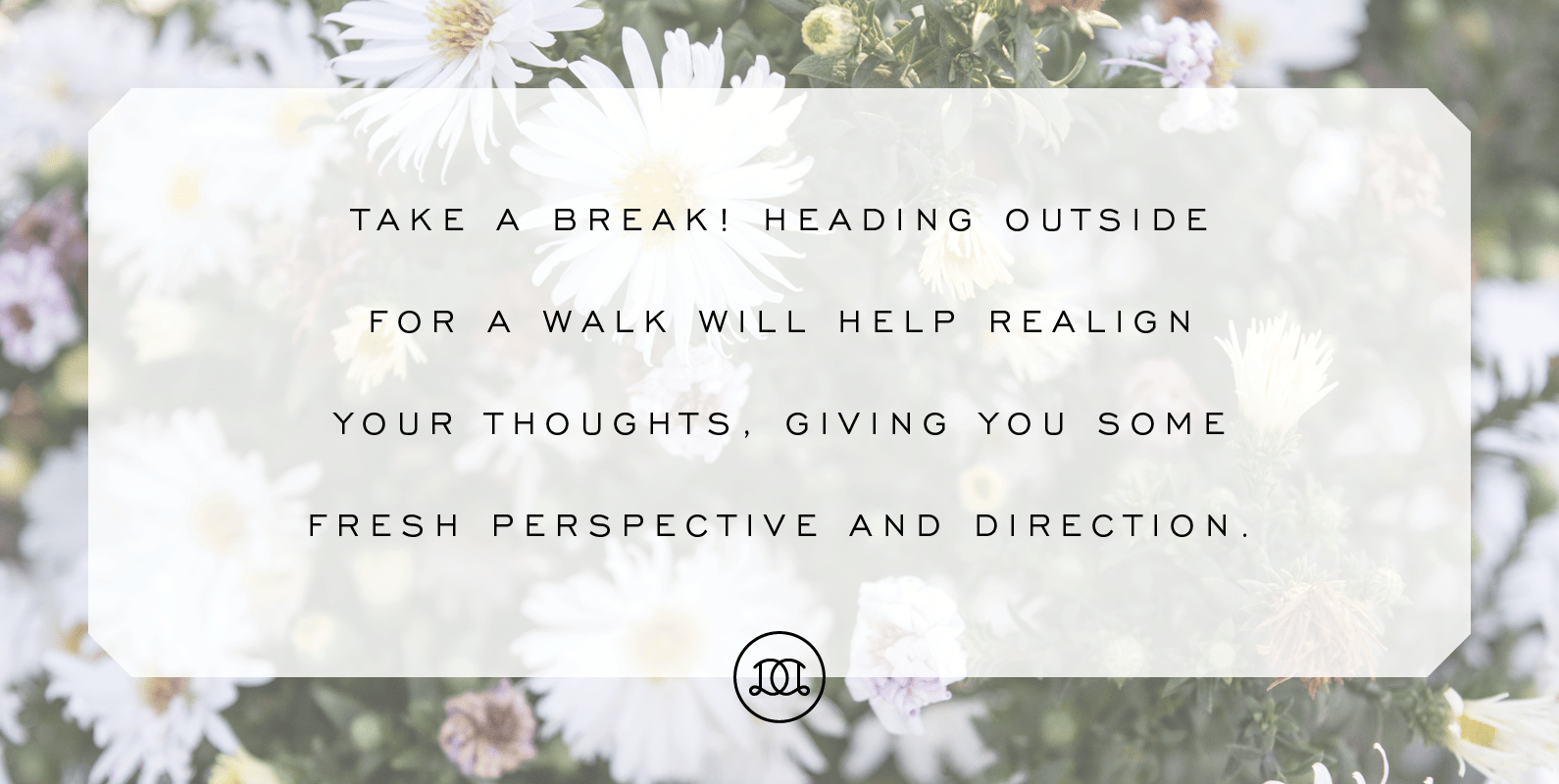 Take a break! Heading outside for a walk will help realign your thoughts, giving you some fresh perspective and direction. | Day Designer