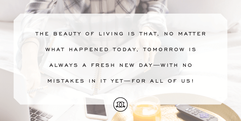 The beauty of living is that, no matter what happened today, tomorrow is always a fresh new day—with no mistakes in it yet—for all of us! | How To Start Fresh Every Day | Day Designer