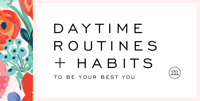 Daytime Routines + Habits To Be Your Best You