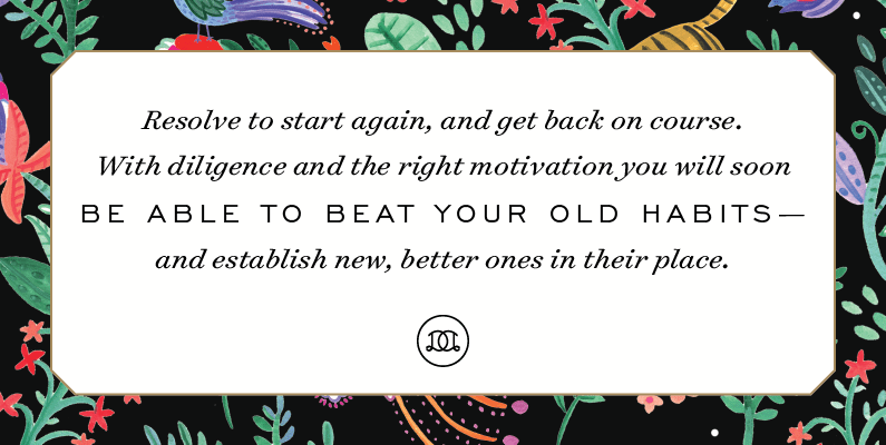 Resolve to start again, and get back on course. With diligence and the right motivation you will soon be able to beat your old habits—and establish new, better ones in their place. | Day Designer - The strategic planner and daily agenda for living a well-designed life.