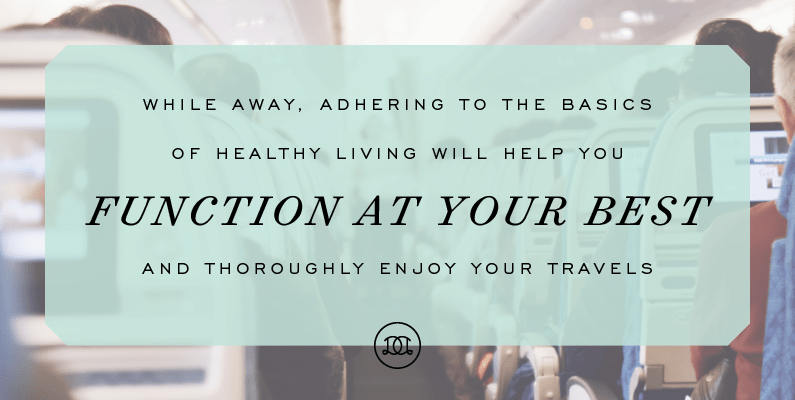 While away, adhering to the basics of healthy living will help you function at your best and thoroughly enjoy your travels. | Day Designer - The strategic planner and daily agenda for living a well-designed life.