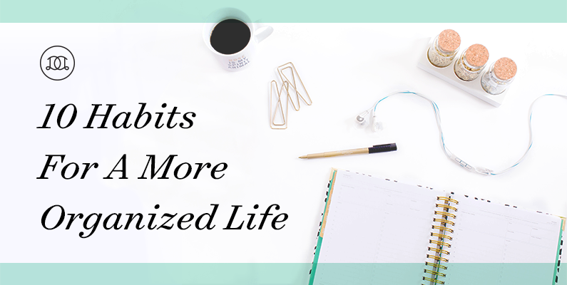 10 Habits For A More Organized Life