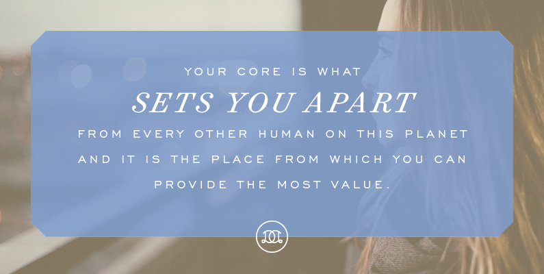 Your core is what sets you apart from every other human on this planet and it is the place from which you can provide the most value. | Day Designer