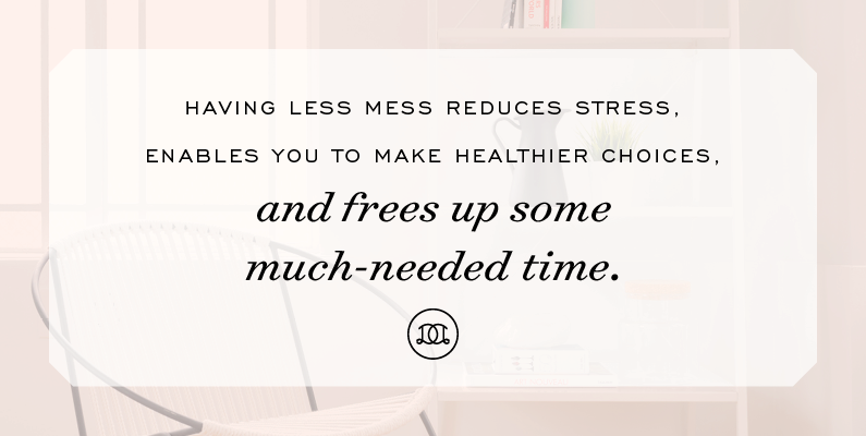 Having less mess reduces stress, enables you to make healthier choices, and frees up some much-needed time. | Day Designer