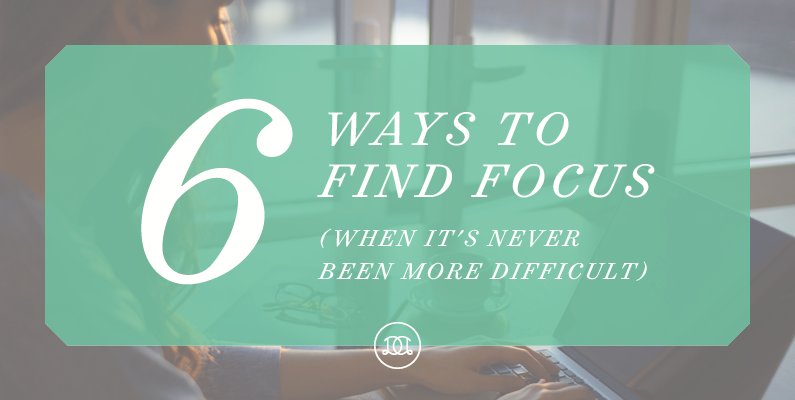 6 Ways to Find Focus (When It's Never Been More Difficult)