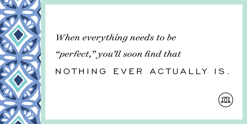 "When everything needs to be ""perfect,"" you'll soon find that nothing ever actually is. 