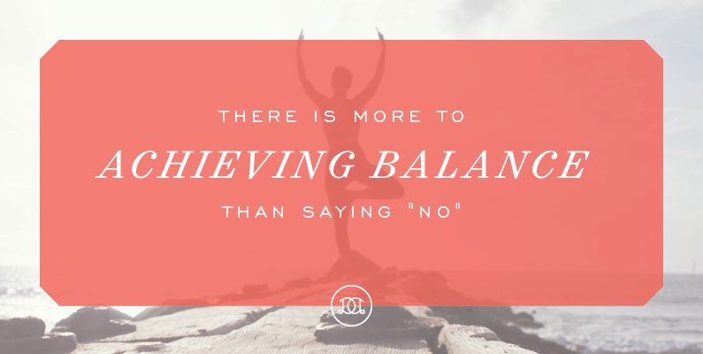 "There is more to achieving balance than saying ""no"" 