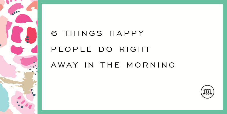 6 Things Happy People Do Right Away in the Morning