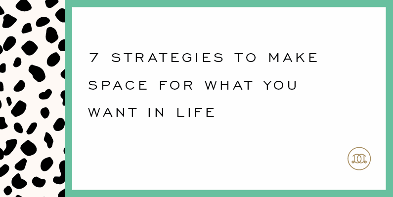 7 Strategies to Make Space for What You Want in Life