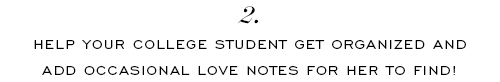 Help your college student get organized and add occasional love notes for her to find!