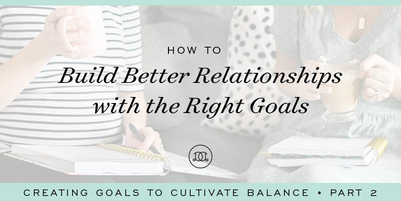 How to Build Better Relationships With the Right Goals