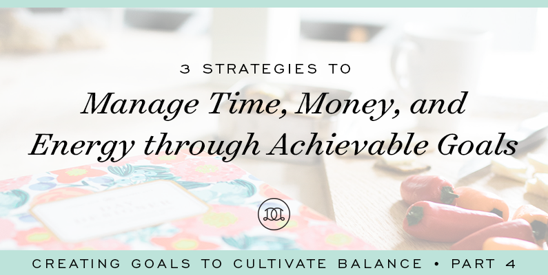 3 Strategies to Manage Time, Money, and Energy Through Achievable Goals