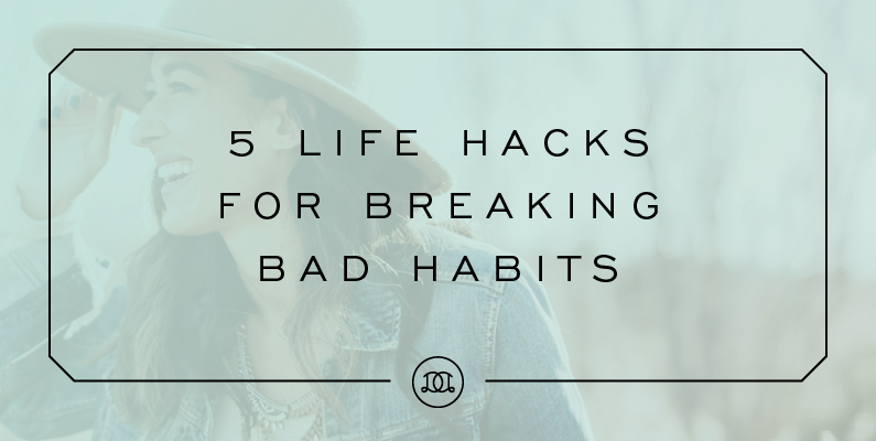 5 Life Hacks For Breaking Bad Habits