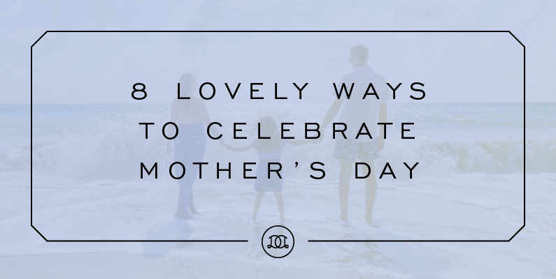 8 Lovely Ways to Spend Mother's Day