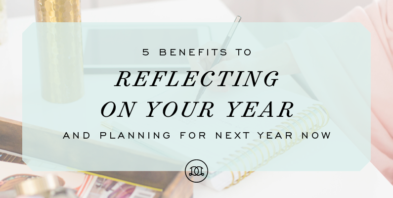 5 Benefits to Reflecting on Your Year and Planning for Next Year Now