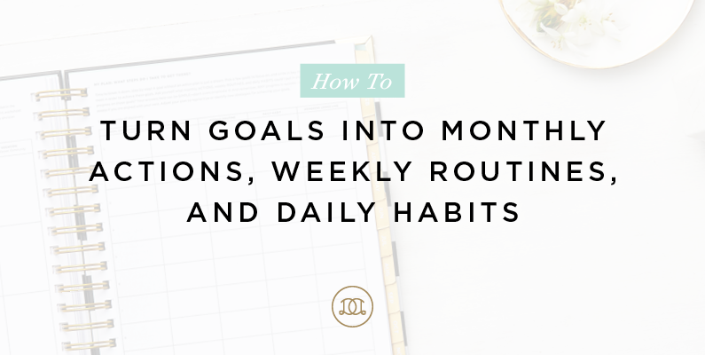 How to Turn Goals into Monthly Actions, Weekly Routines, and Daily Habits