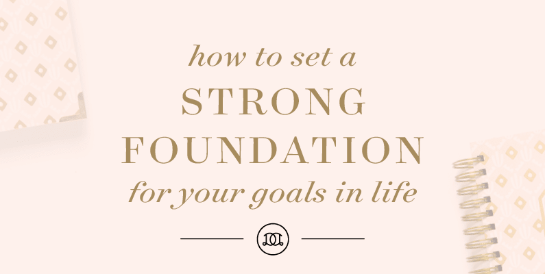 How To Set A Strong Foundation For Your Goals In Life