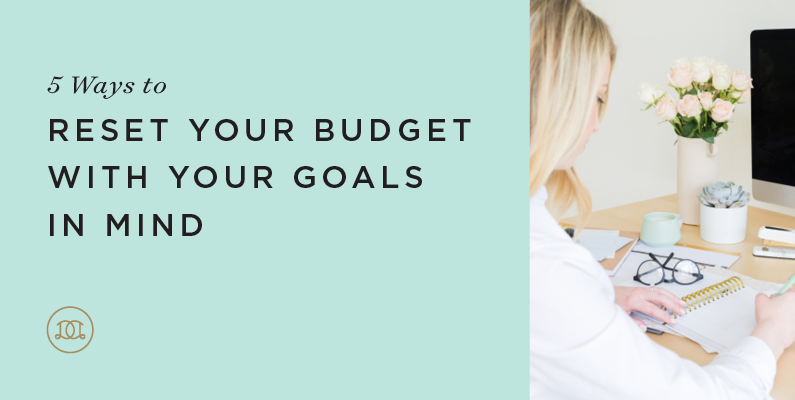 5 Ways to Reset Your Budget With Your Goals in Mind