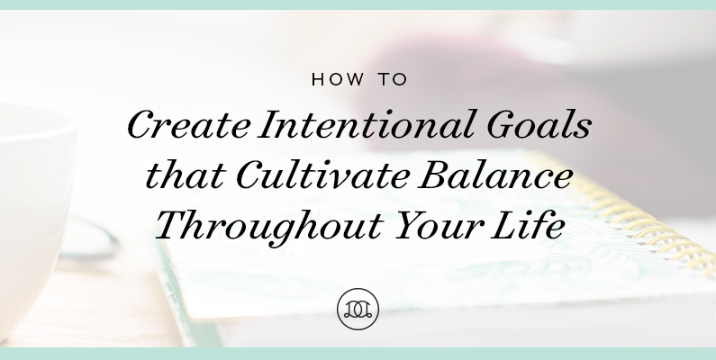 How to Create Intentional Goals that Cultivate Balance Throughout Your Life