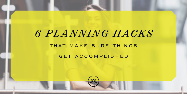 6 Planning Hacks That Make Sure Things Get Accomplished
