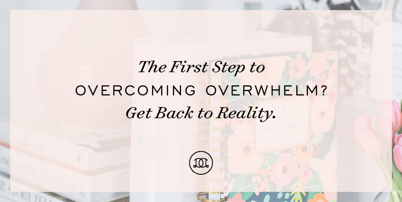 The First Step to Overcoming Overwhelm? Get Back to Reality.