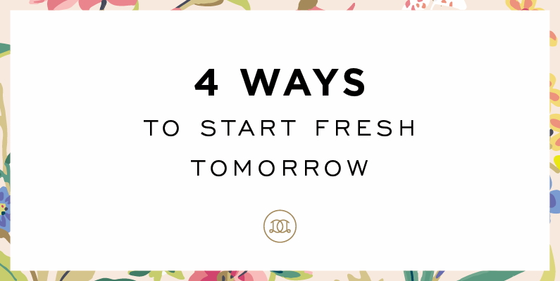 4 Ways to Start Fresh Tomorrow