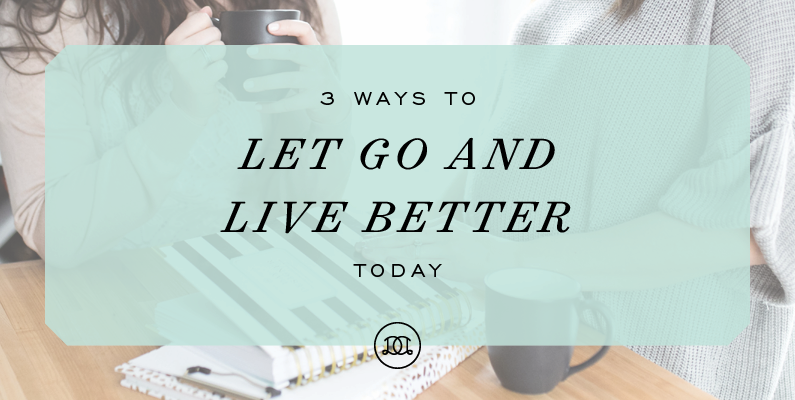 3 Ways to Let Go and Live Better Today