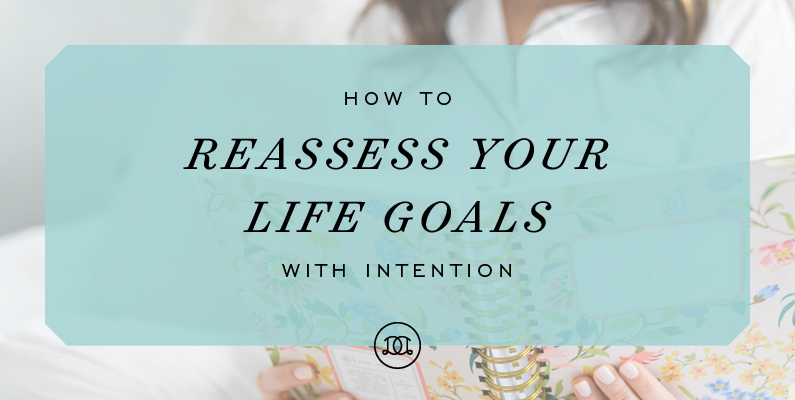 How to Reassess Your Life Goals With Intention