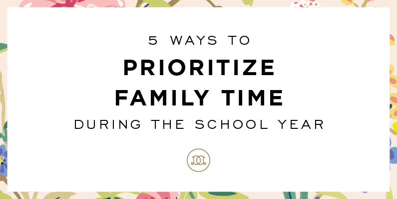 5 Ways to Prioritize Family Time During the School Year