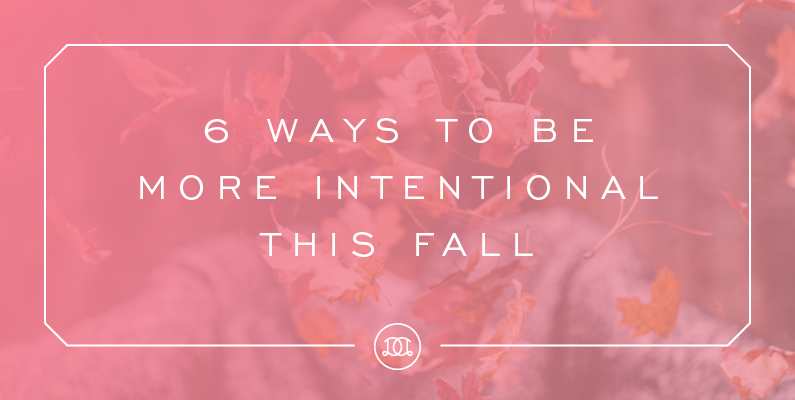 6 Ways to Be More Intentional this Fall