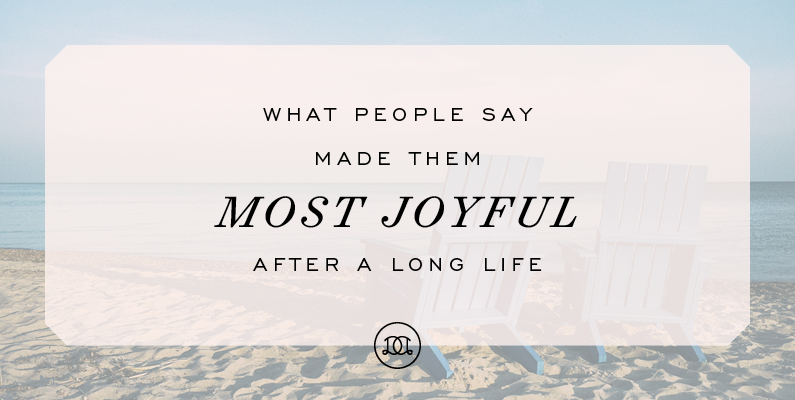 What People Say Made Them Most Joyful After A Long Life