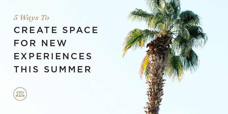 5 Ways to Create Space for New Experiences This Summer