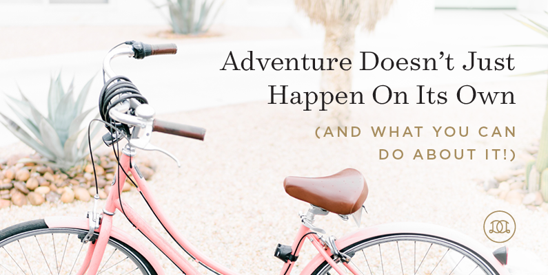 Adventure Doesn't Just Happen On Its Own (and What You Can Do About It!)
