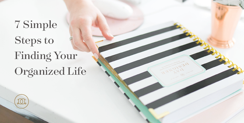 7 Simple Steps to Finding Your Organized Life