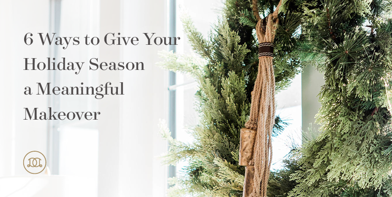 6 Ways to Give Your Holiday Season a Meaningful Makeover