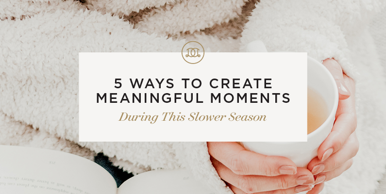 5 Ways to Create Meaningful Moments During This Slower Season
