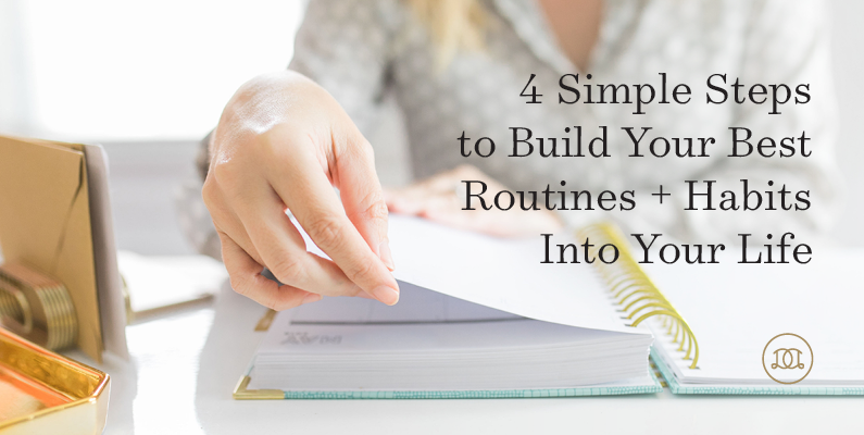 4 Simple Steps To Build Your Best Routines + Habits Into Your Life